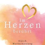 Isabelle Schumacher: Im Herzen berührt: Durch Wertschätzung und Selbstliebe